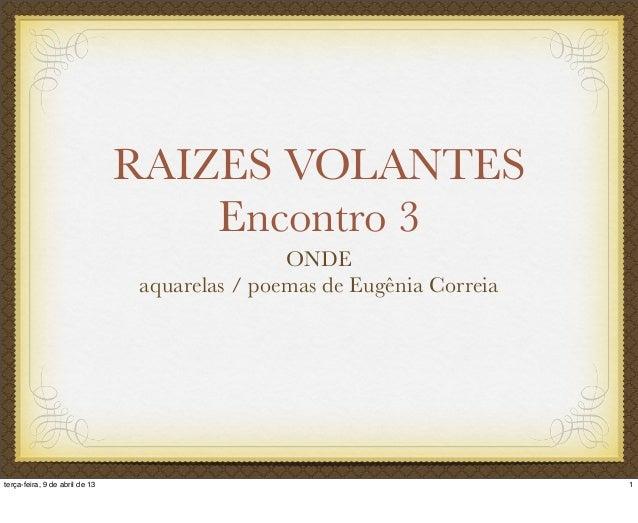 RAIZES VOLANTES Encontro 3 ONDE aquarelas / poemas de Eugênia Correia 1terça-feira, 9 de abril de 13
