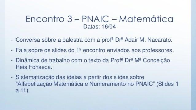 Encontro 3 – PNAIC – Matemática Datas: 16/04  -Conversa sobre a palestra com a profª Drª Adair M. Nacarato.  -Fala sobre o...