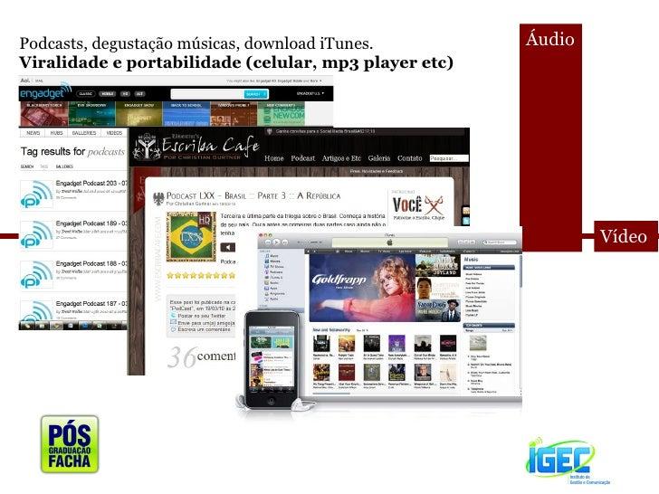 <ul><li>Áudio </li></ul><ul><li>Vídeo </li></ul>Podcasts, degustação músicas, download iTunes. Viralidade e portabilidade ...