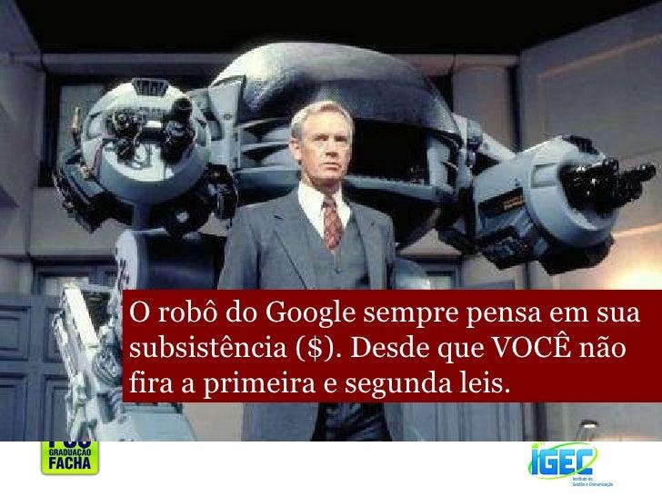 O robô do Google sempre pensa em sua subsistência ($). Desde que VOCÊ não fira a primeira e segunda leis.