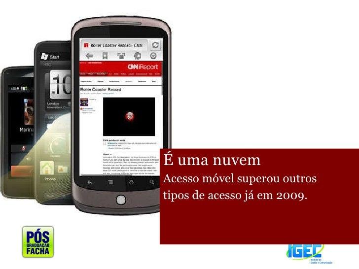 <ul><li>É uma nuvem  </li></ul><ul><li>Acesso móvel superou outros </li></ul><ul><li>tipos de acesso já em 2009. </li></ul>