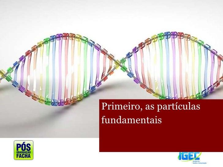<ul><li>Primeiro, as partículas </li></ul><ul><li>fundamentais </li></ul>
