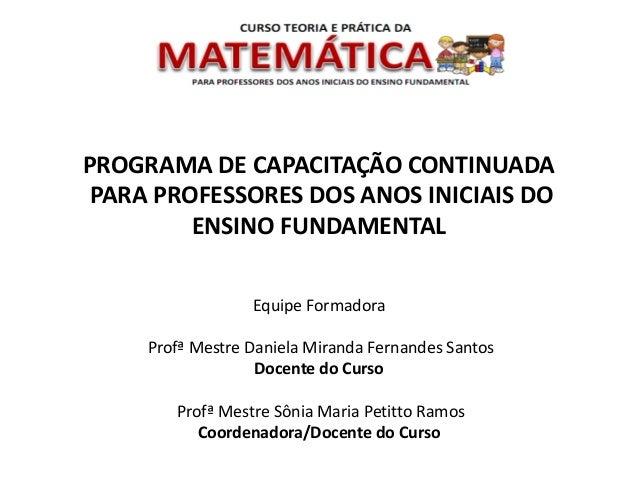 PROGRAMA DE CAPACITAÇÃO CONTINUADA PARA PROFESSORES DOS ANOS INICIAIS DO ENSINO FUNDAMENTAL Equipe Formadora Profª Mestre ...
