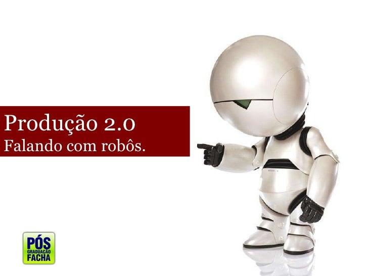 Produção 2.0 Falando com robôs.