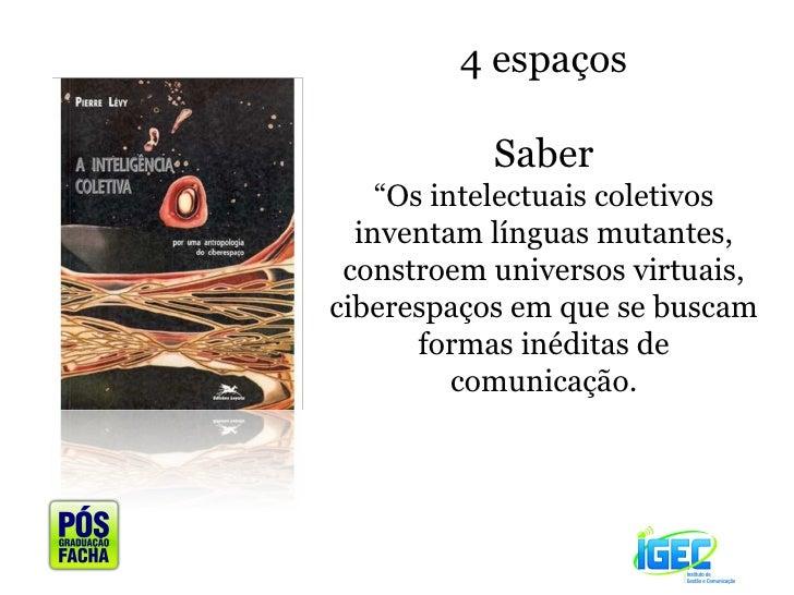"""4 espaços Saber """" Os intelectuais coletivos inventam línguas mutantes, constroem universos virtuais, ciberespaços em que s..."""