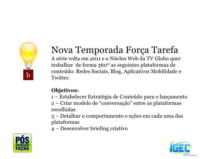 b Nova Temporada Força Tarefa A série volta em 2011 e o Núcleo Web da TV Globo quer trabalhar  de forma 360º as seguintes ...