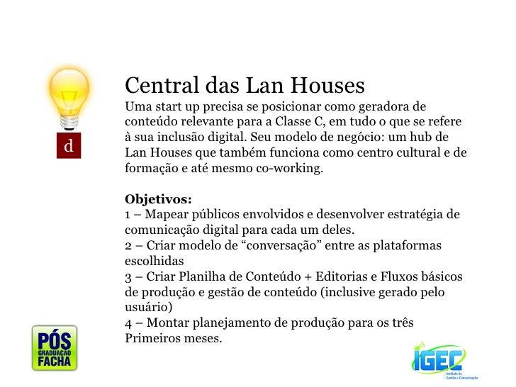 d Central das Lan Houses Uma start up precisa se posicionar como geradora de conteúdo relevante para a Classe C, em tudo o...