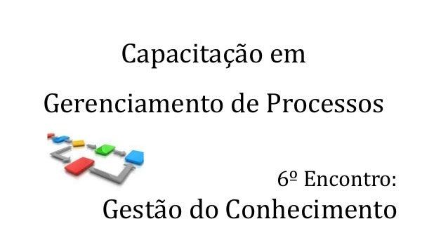 Capacitação em Gerenciamento de Processos 6º Encontro: Gestão do Conhecimento