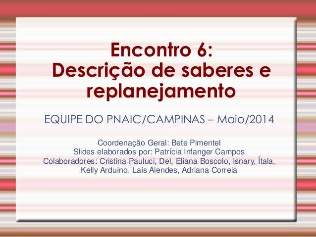 Encontro 6:  Descrição de saberes e replanejamento  EQUIPE DO PNAIC/CAMPINAS – Maio/2014  Coordenação Geral: Bete Pimentel...
