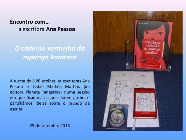 Encontro com… a escritora Ana Pessoa O caderno vermelho da rapariga karateca A turma do 8.ºB acolheu as escritoras Ana Pes...