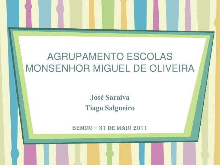 AGRUPAMENTO ESCOLAS MONSENHOR MIGUEL DE OLIVEIRA<br />José Saraiva<br />Tiago Salgueiro<br />BEMMO – 31 de Maio 2011<br />