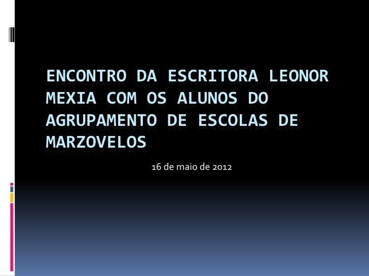 ENCONTRO DA ESCRITORA LEONORMEXIA COM OS ALUNOS DOAGRUPAMENTO DE ESCOLAS DEMARZOVELOS          16 de maio de 2012