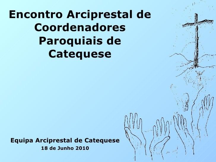 Encontro Arciprestal de Coordenadores Paroquiais de Catequese Equipa Arciprestal de Catequese 18 de Junho 2010