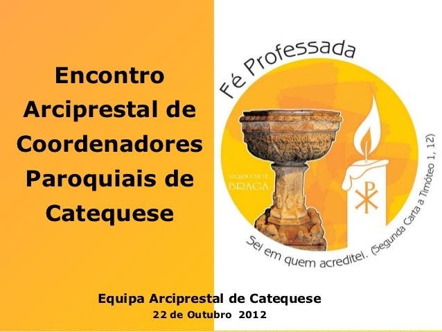 EncontroArciprestal deCoordenadoresParoquiais de  Catequese      Equipa Arciprestal de Catequese             22 de Outubro...