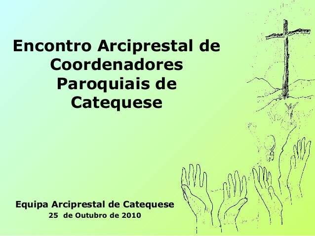 Encontro Arciprestal de Coordenadores Paroquiais de Catequese Equipa Arciprestal de Catequese 25 de Outubro de 2010