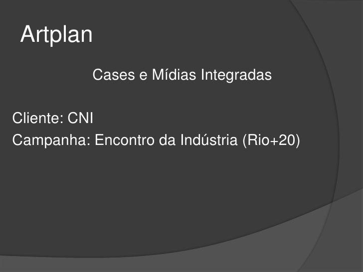Artplan           Cases e Mídias IntegradasCliente: CNICampanha: Encontro da Indústria (Rio+20)