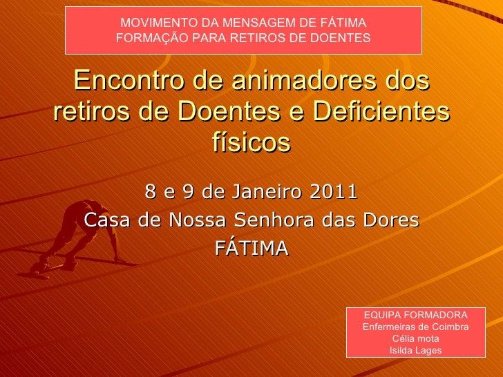 Encontro de animadores dos retiros de Doentes e Deficientes físicos 8 e 9 de Janeiro 2011 Casa de Nossa Senhora das Dores ...