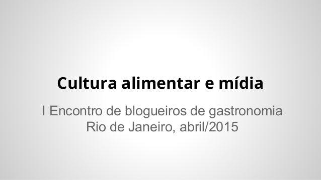 Cultura alimentar e mídia I Encontro de blogueiros de gastronomia Rio de Janeiro, abril/2015