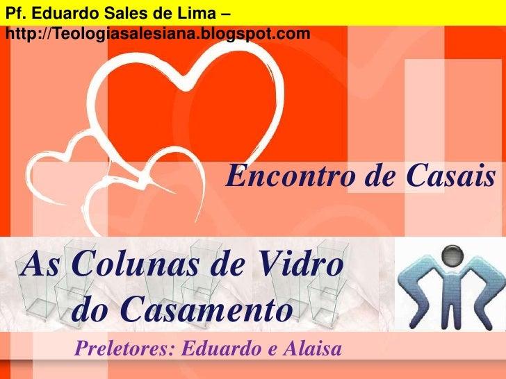 Pf. Eduardo Sales de Lima –  http://Teologiasalesiana.blogspot.com<br />Encontro de Casais<br />As Colunas de Vidro do Cas...