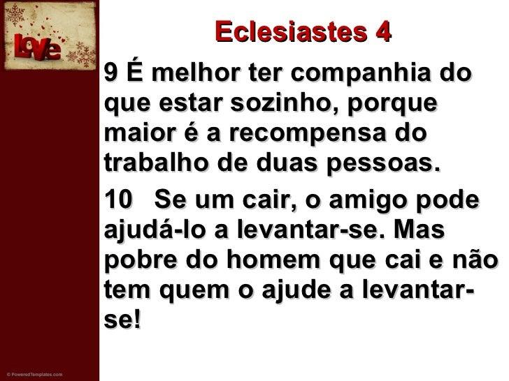 Eclesiastes 4 <ul><li>9 É melhor ter companhia do que estar sozinho, porque maior é a recompensa do trabalho de duas pesso...