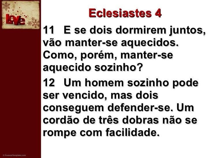 Eclesiastes 4 <ul><li>11 E se dois dormirem juntos, vão manter-se aquecidos. Como, porém, manter-se aquecido sozinho?   </...