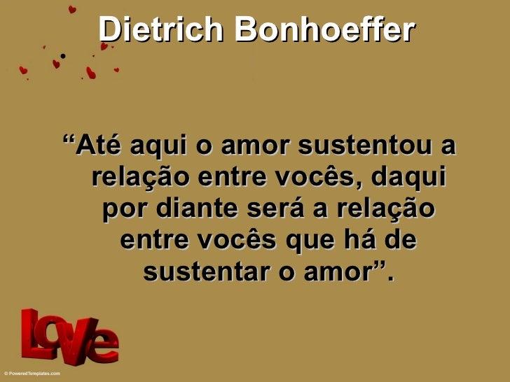 """Dietrich Bonhoeffer <ul><li>"""" Até aqui o amor sustentou a relação entre vocês, daqui por diante será a relação entre vocês..."""