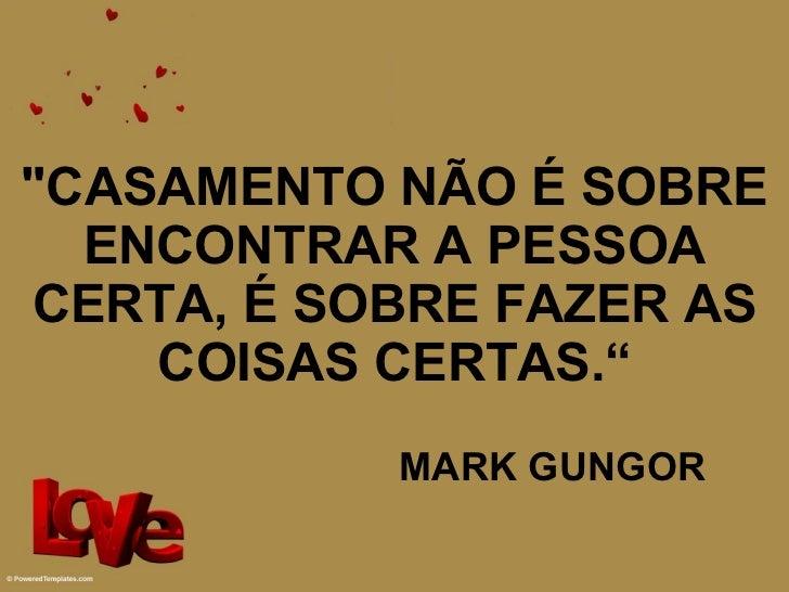 """""""CASAMENTO NÃO É SOBRE ENCONTRAR A PESSOA CERTA, É SOBRE FAZER AS COISAS CERTAS."""" MARK GUNGOR"""