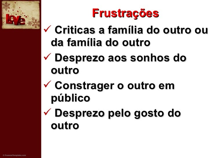 Frustrações <ul><li>Criticas a família do outro ou da família do outro </li></ul><ul><li>Desprezo aos sonhos do outro </li...