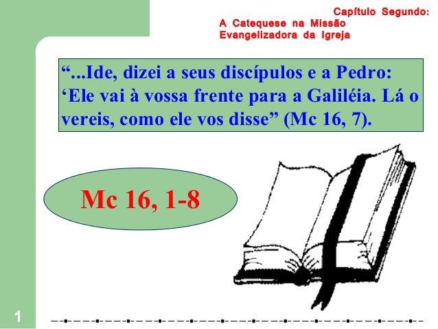 """1 :Capítulo Segundo A Catequese na Missão Evangelizadora da Igreja """"...Ide, dizei a seus discípulos e a Pedro: 'Ele vai à ..."""