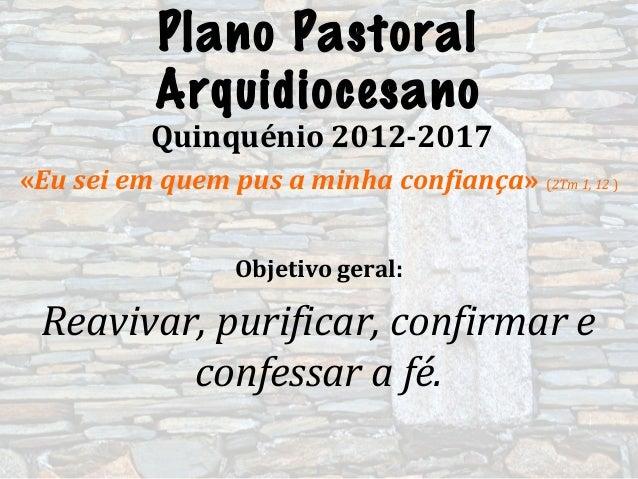 Plano PastoralArquidiocesanoQuinquénio 2012-2017«Eu sei em quem pus a minha confiança» (2Tm 1, 12 )Objetivo geral:Reavivar...