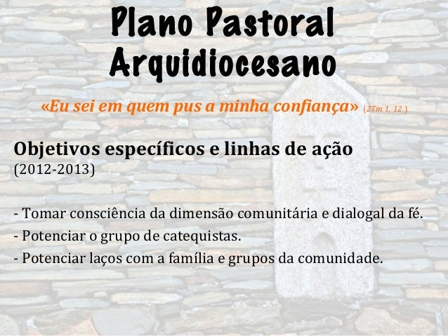 Plano PastoralArquidiocesano«Eu sei em quem pus a minha confiança» (2Tm 1, 12 )Objetivos específicos e linhas de ação(2012...