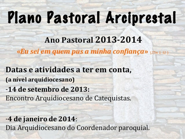 Plano Pastoral ArciprestalAno Pastoral 2013-2014«Eu sei em quem pus a minha confiança» (2Tm 1, 12 )Datas e atividades a te...