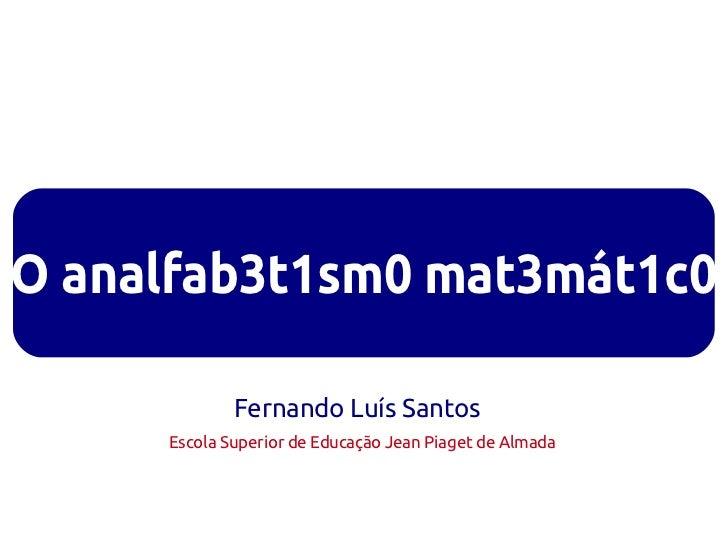 O analfab3t1sm0 mat3mát1c0             Fernando Luís Santos     Escola Superior de Educação Jean Piaget de Almada