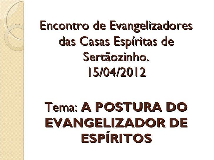 Encontro de Evangelizadores   das Casas Espíritas de       Sertãozinho.        15/04/2012Tema: A POSTURA DOEVANGELIZADOR D...