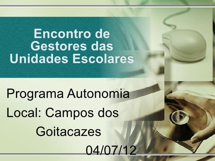 Encontro de   Gestores dasUnidades EscolaresPrograma AutonomiaLocal: Campos dos    Goitacazes            04/07/12