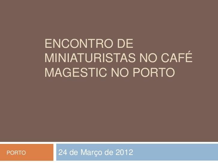 ENCONTRO DE        MINIATURISTAS NO CAFÉ        MAGESTIC NO PORTOPORTO     24 de Março de 2012