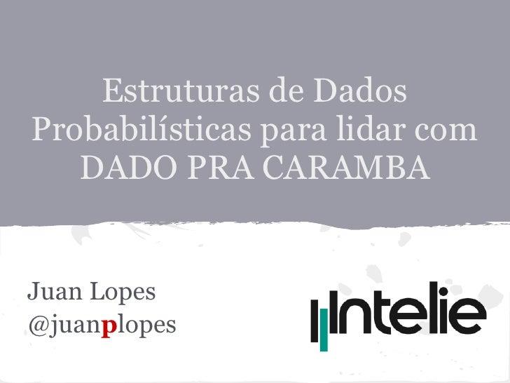 Estruturas de DadosProbabilísticas para lidar com   DADO PRA CARAMBAJuan Lopes@juanplopes