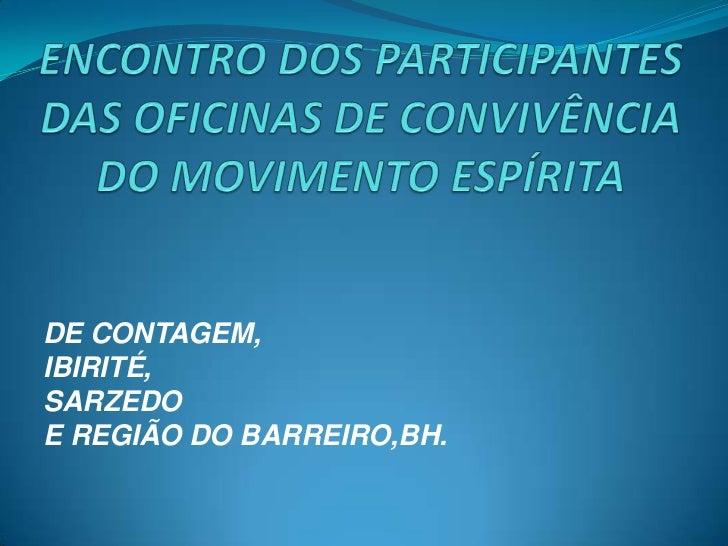 ENCONTRO DOS PARTICIPANTES DAS OFICINAS DE CONVIVÊNCIA DO MOVIMENTO ESPÍRITA <br />DE CONTAGEM,<br />IBIRITÉ,<br />SARZEDO...