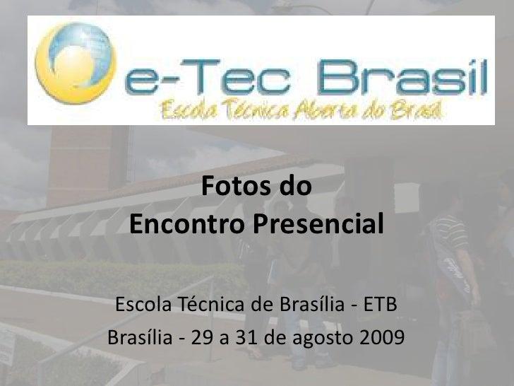 Fotos do Encontro Presencial<br />Escola Técnica de Brasília - ETB <br />Brasília - 29 a 31 de agosto 2009<br />