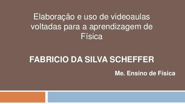 Elaboração e uso de videoaulas voltadas para a aprendizagem de Física FABRICIO DA SILVA SCHEFFER Me. Ensino de Física