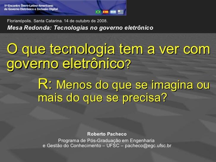 Florianópolis. Santa Catarina. 14 de outubro de 2008.Mesa Redonda: Tecnologias no governo eletrônicoO que tecnologia tem a...