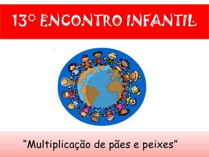 """13° ENCONTRO INFANTIL<br />        """"Multiplicação de pães e peixes""""<br />"""