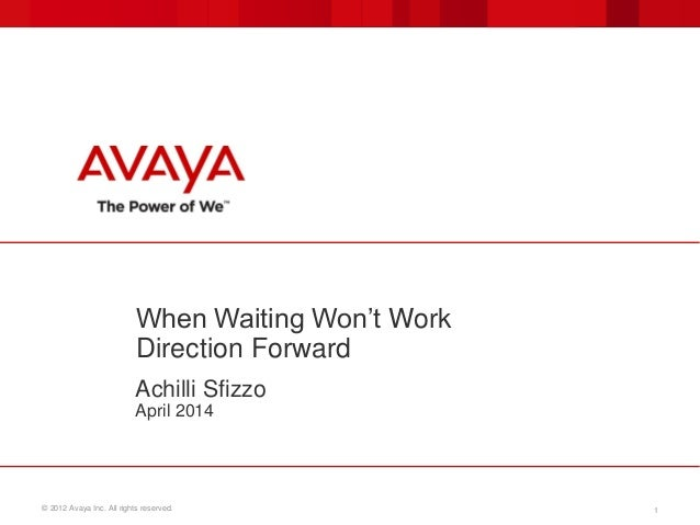 © 2012 Avaya Inc. All rights reserved. 1 When Waiting Won't Work Direction Forward Achilli Sfizzo April 2014