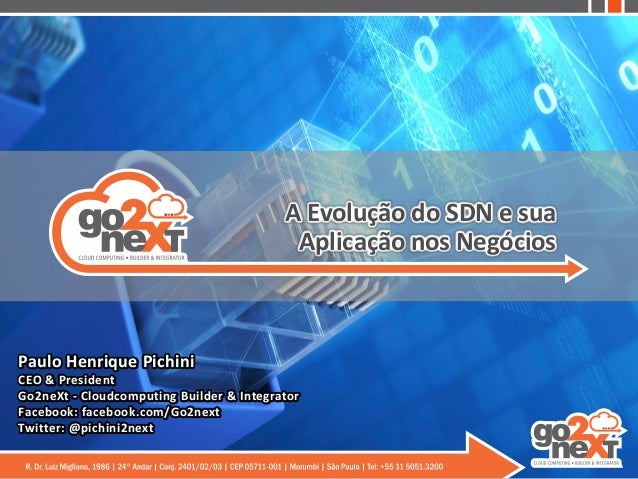 A Evolução do SDN e sua Aplicação nos Negócios Paulo Henrique Pichini CEO & President Go2neXt - Cloudcomputing Builder & I...
