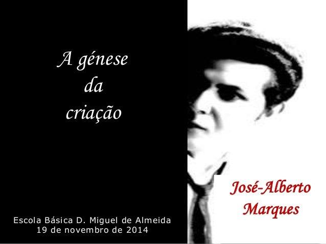 A génese  da  criação  Escola Básica D. Miguel de Almeida  19 de novembro de 2014  José-Alberto  Marques  Escola Básica D....