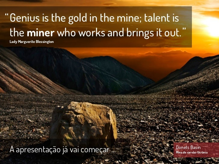""" Genius is the gold in the mine; talent is  the miner who works and brings it out. "" Lady Marguerite Blessington A aprese..."