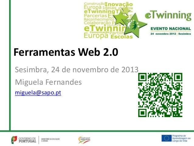 Ferramentas Web 2.0Sesimbra, 24 de novembro de 2013Miguela Fernandesmiguela@sapo.pt