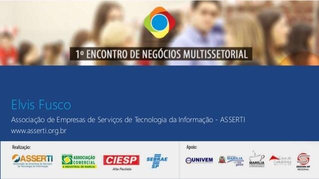 Elvis Fusco Associação de Empresas de Serviços de Tecnologia da Informação - ASSERTI www.asserti.org.br