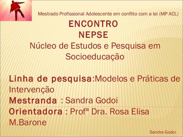 Mestrado Profissional Adolescente em conflito com a lei (MP ACL) Sandra Godoi ENCONTRO NEPSE Núcleo de Estudos e Pesquisa ...