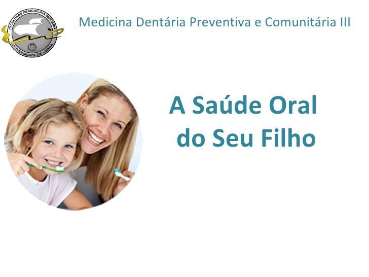 Medicina Dentária Preventiva e Comunitária III               A Saúde Oral               do Seu Filho